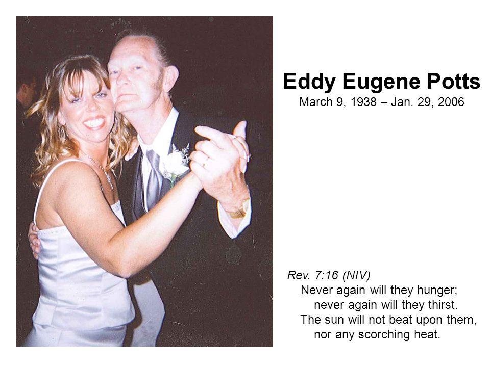 Eddy Eugene Potts March 9, 1938 – Jan. 29, 2006 Rev. 7:16 (NIV) Never again will they hunger; never again will they thirst. The sun will not beat upon