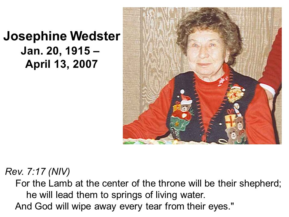 Josephine Wedster Jan. 20, 1915 – April 13, 2007 Rev. 7:17 (NIV) For the Lamb at the center of the throne will be their shepherd; he will lead them to