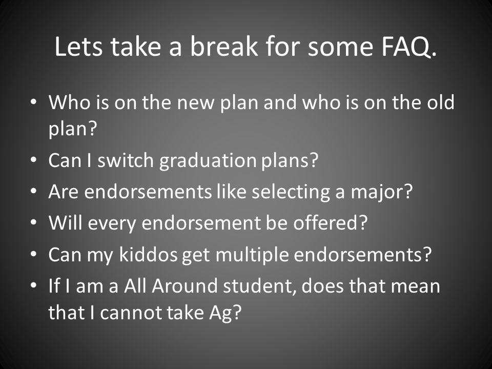 Lets take a break for some FAQ. Who is on the new plan and who is on the old plan? Can I switch graduation plans? Are endorsements like selecting a ma