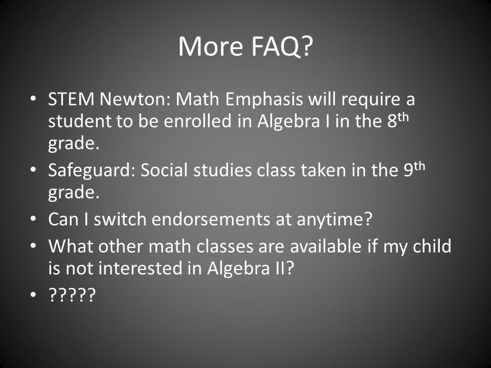 More FAQ? STEM Newton: Math Emphasis will require a student to be enrolled in Algebra I in the 8 th grade. Safeguard: Social studies class taken in th