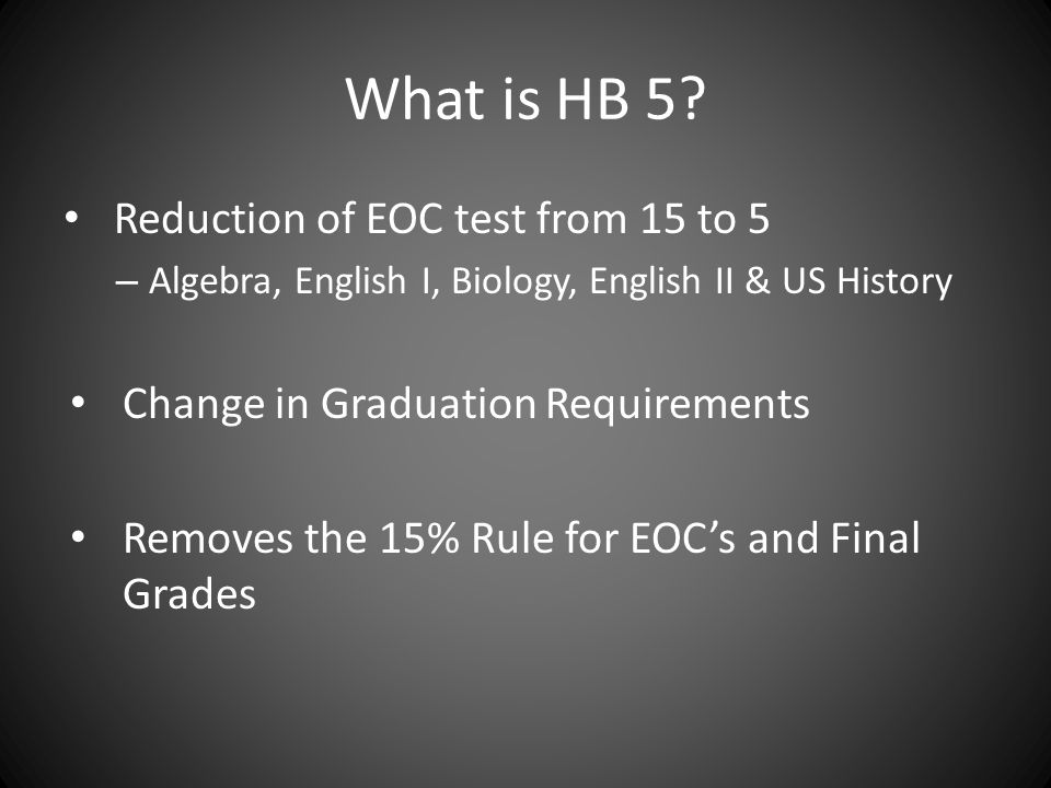 What is HB 5? Reduction of EOC test from 15 to 5 – Algebra, English I, Biology, English II & US History Change in Graduation Requirements Removes the