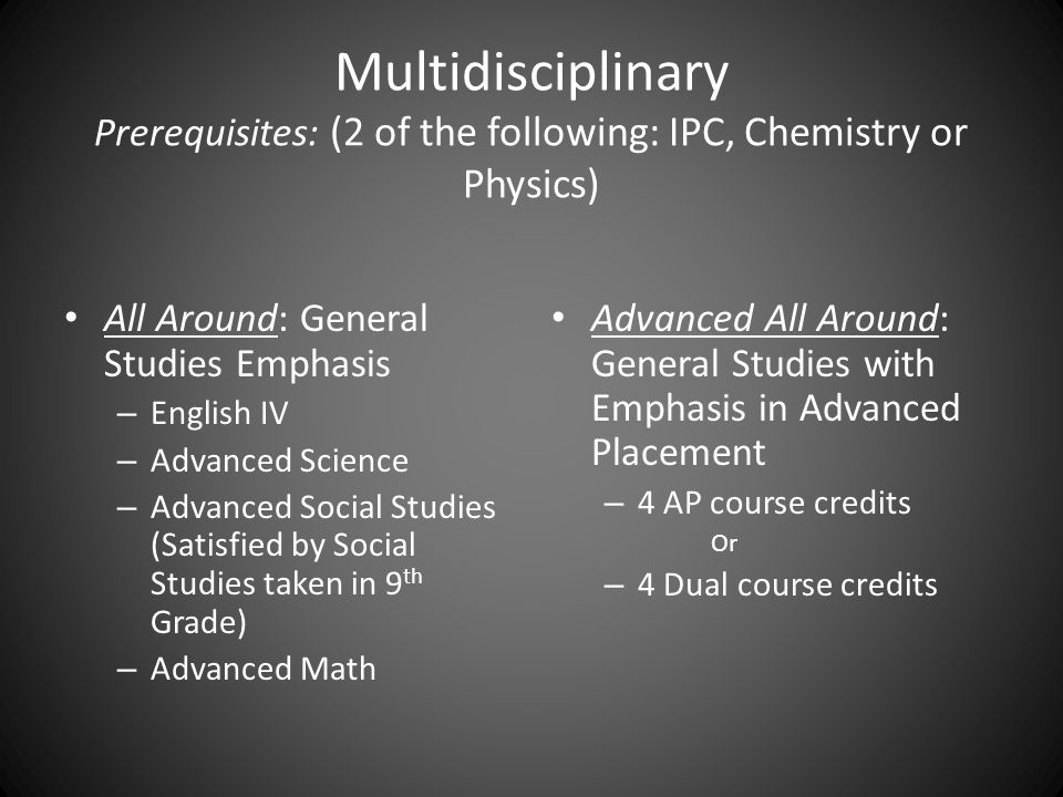 Multidisciplinary Prerequisites: (2 of the following: IPC, Chemistry or Physics) All Around: General Studies Emphasis – English IV – Advanced Science