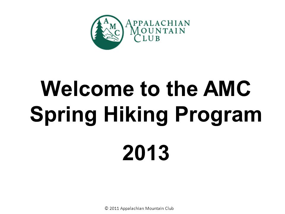 © 2011 Appalachian Mountain Club Welcome to the AMC Spring Hiking Program 2013