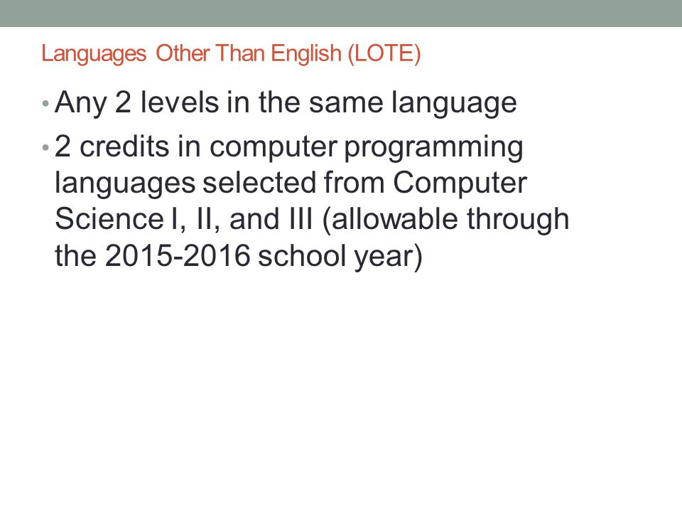 Languages Other Than English (LOTE) Any 2 levels in the same language 2 credits in computer programming languages selected from Computer Science I, II, and III (allowable through the 2015-2016 school year)