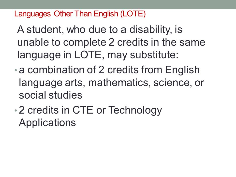 Languages Other Than English (LOTE) A student, who due to a disability, is unable to complete 2 credits in the same language in LOTE, may substitute: a combination of 2 credits from English language arts, mathematics, science, or social studies 2 credits in CTE or Technology Applications