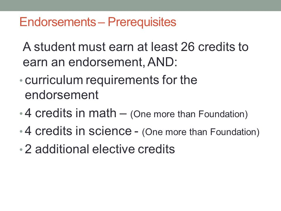 Endorsements – Prerequisites A student must earn at least 26 credits to earn an endorsement, AND: curriculum requirements for the endorsement 4 credits in math – (One more than Foundation) 4 credits in science - (One more than Foundation) 2 additional elective credits