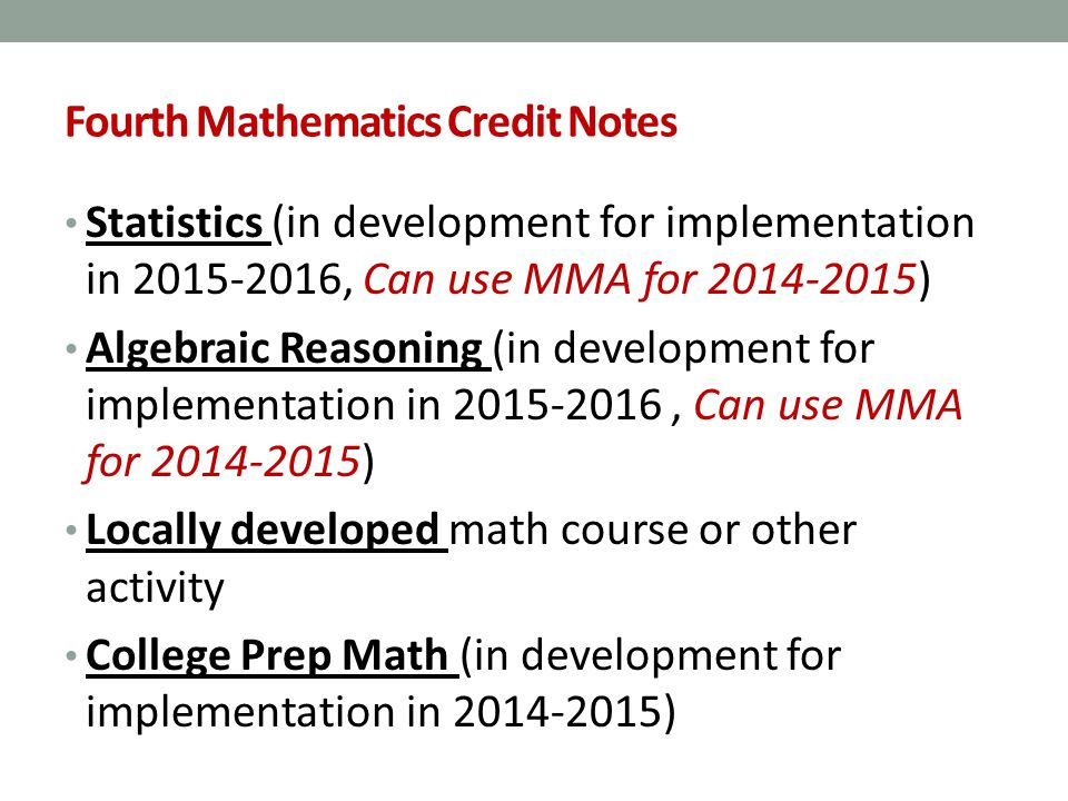 Fourth Mathematics Credit Notes Statistics (in development for implementation in 2015-2016, Can use MMA for 2014-2015) Algebraic Reasoning (in development for implementation in 2015-2016, Can use MMA for 2014-2015) Locally developed math course or other activity College Prep Math (in development for implementation in 2014-2015)