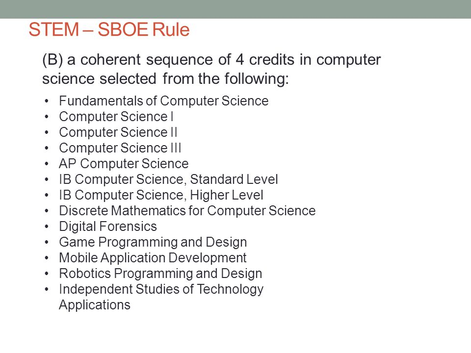 STEM – SBOE Rule (B) a coherent sequence of 4 credits in computer science selected from the following: Fundamentals of Computer Science Computer Science I Computer Science II Computer Science III AP Computer Science IB Computer Science, Standard Level IB Computer Science, Higher Level Discrete Mathematics for Computer Science Digital Forensics Game Programming and Design Mobile Application Development Robotics Programming and Design Independent Studies of Technology Applications