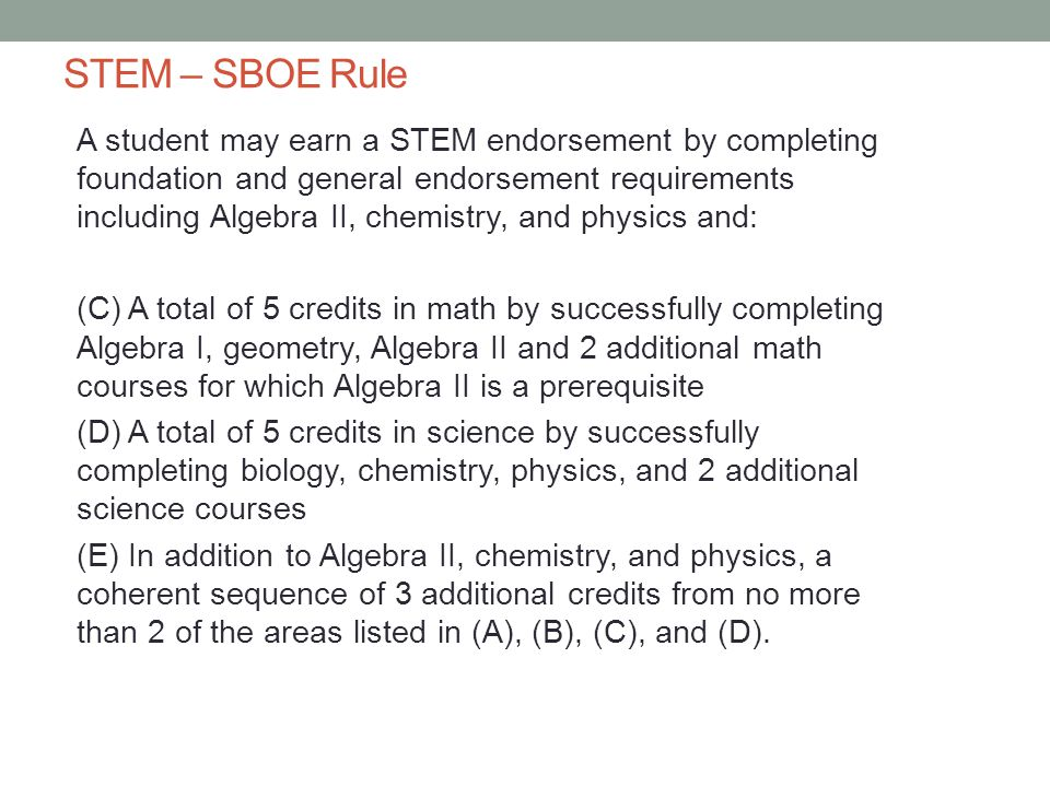 STEM – SBOE Rule A student may earn a STEM endorsement by completing foundation and general endorsement requirements including Algebra II, chemistry, and physics and: (C) A total of 5 credits in math by successfully completing Algebra I, geometry, Algebra II and 2 additional math courses for which Algebra II is a prerequisite (D) A total of 5 credits in science by successfully completing biology, chemistry, physics, and 2 additional science courses (E) In addition to Algebra II, chemistry, and physics, a coherent sequence of 3 additional credits from no more than 2 of the areas listed in (A), (B), (C), and (D).
