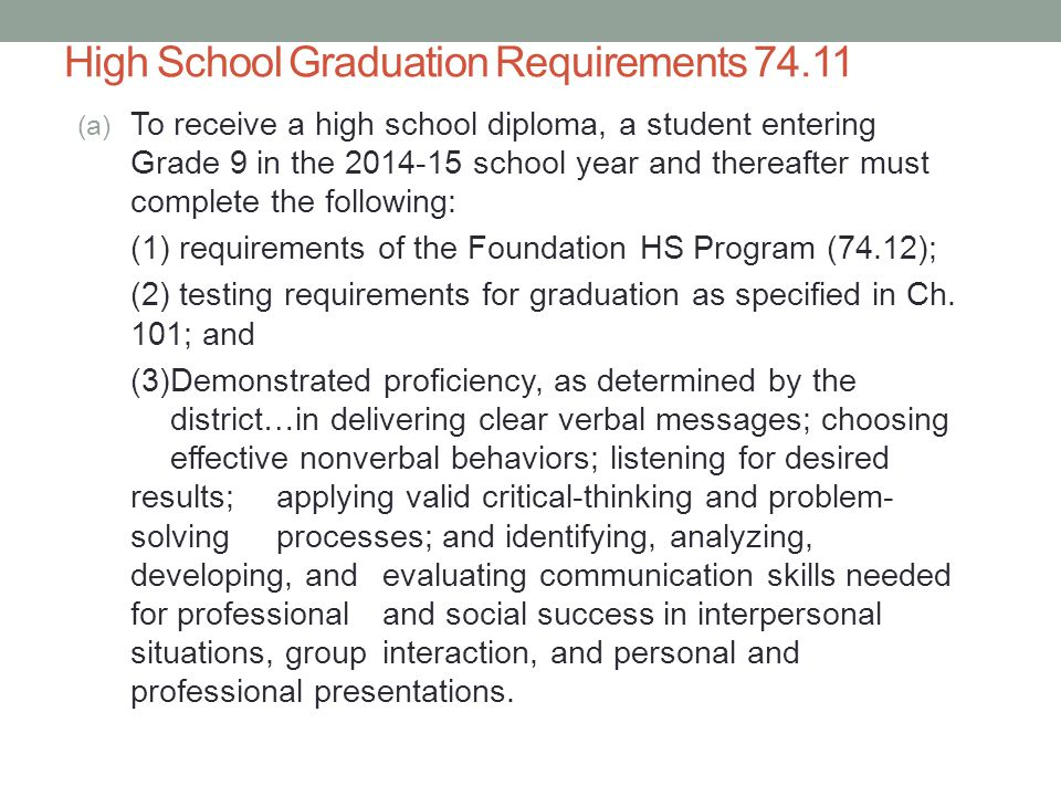 High School Graduation Requirements 74.11 (a) To receive a high school diploma, a student entering Grade 9 in the 2014-15 school year and thereafter must complete the following: (1) requirements of the Foundation HS Program (74.12); (2) testing requirements for graduation as specified in Ch.