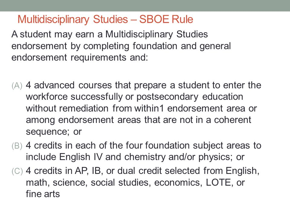 Multidisciplinary Studies – SBOE Rule A student may earn a Multidisciplinary Studies endorsement by completing foundation and general endorsement requirements and: (A) 4 advanced courses that prepare a student to enter the workforce successfully or postsecondary education without remediation from within1 endorsement area or among endorsement areas that are not in a coherent sequence; or (B) 4 credits in each of the four foundation subject areas to include English IV and chemistry and/or physics; or (C) 4 credits in AP, IB, or dual credit selected from English, math, science, social studies, economics, LOTE, or fine arts