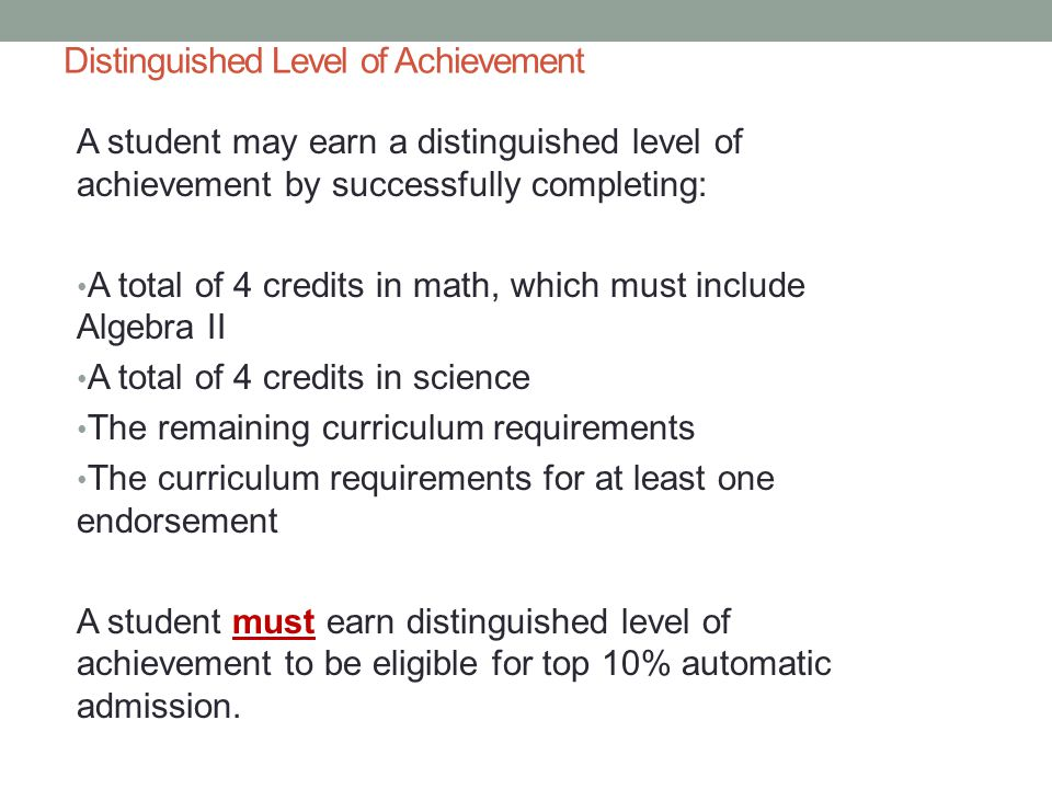 Distinguished Level of Achievement A student may earn a distinguished level of achievement by successfully completing: A total of 4 credits in math, which must include Algebra II A total of 4 credits in science The remaining curriculum requirements The curriculum requirements for at least one endorsement A student must earn distinguished level of achievement to be eligible for top 10% automatic admission.