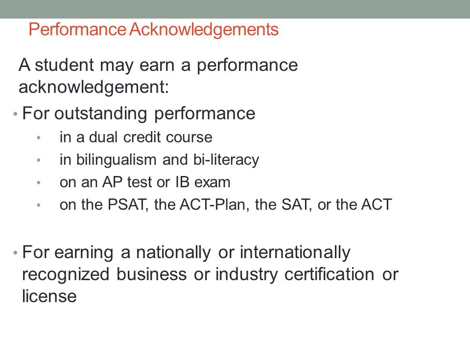 Performance Acknowledgements A student may earn a performance acknowledgement: For outstanding performance in a dual credit course in bilingualism and bi-literacy on an AP test or IB exam on the PSAT, the ACT-Plan, the SAT, or the ACT For earning a nationally or internationally recognized business or industry certification or license