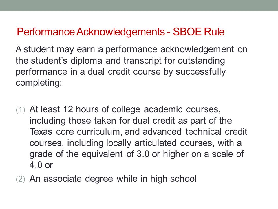 Performance Acknowledgements - SBOE Rule A student may earn a performance acknowledgement on the student's diploma and transcript for outstanding performance in a dual credit course by successfully completing: (1) At least 12 hours of college academic courses, including those taken for dual credit as part of the Texas core curriculum, and advanced technical credit courses, including locally articulated courses, with a grade of the equivalent of 3.0 or higher on a scale of 4.0 or (2) An associate degree while in high school