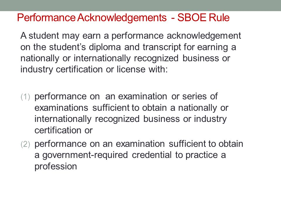Performance Acknowledgements - SBOE Rule A student may earn a performance acknowledgement on the student's diploma and transcript for earning a nationally or internationally recognized business or industry certification or license with: (1) performance on an examination or series of examinations sufficient to obtain a nationally or internationally recognized business or industry certification or (2) performance on an examination sufficient to obtain a government-required credential to practice a profession