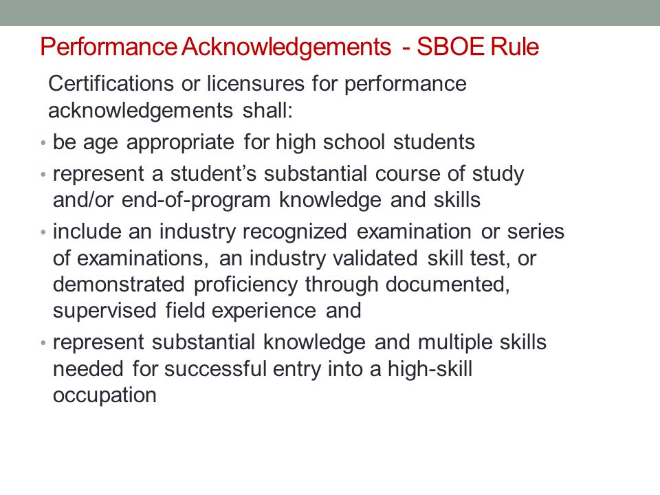 Performance Acknowledgements - SBOE Rule Certifications or licensures for performance acknowledgements shall: be age appropriate for high school students represent a student's substantial course of study and/or end-of-program knowledge and skills include an industry recognized examination or series of examinations, an industry validated skill test, or demonstrated proficiency through documented, supervised field experience and represent substantial knowledge and multiple skills needed for successful entry into a high-skill occupation