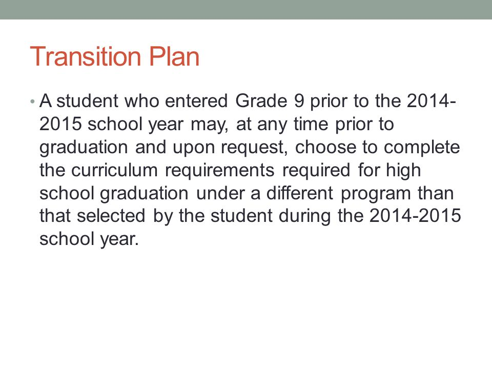 Transition Plan A student who entered Grade 9 prior to the 2014- 2015 school year may, at any time prior to graduation and upon request, choose to complete the curriculum requirements required for high school graduation under a different program than that selected by the student during the 2014-2015 school year.