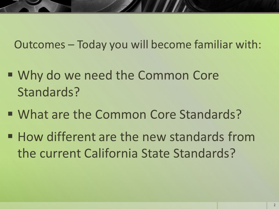 Outcomes – Today you will become familiar with:  Why do we need the Common Core Standards?  What are the Common Core Standards?  How different are