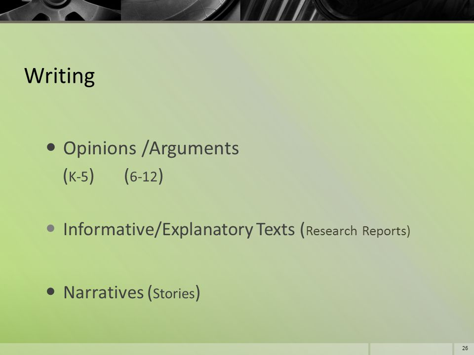 Writing Opinions /Arguments ( K-5 ) ( 6-12 ) Informative/Explanatory Texts ( Research Reports) Narratives ( Stories ) 26