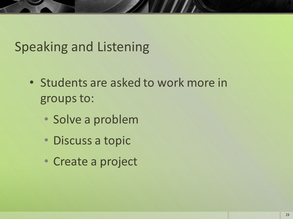 Speaking and Listening Students are asked to work more in groups to: Solve a problem Discuss a topic Create a project 29