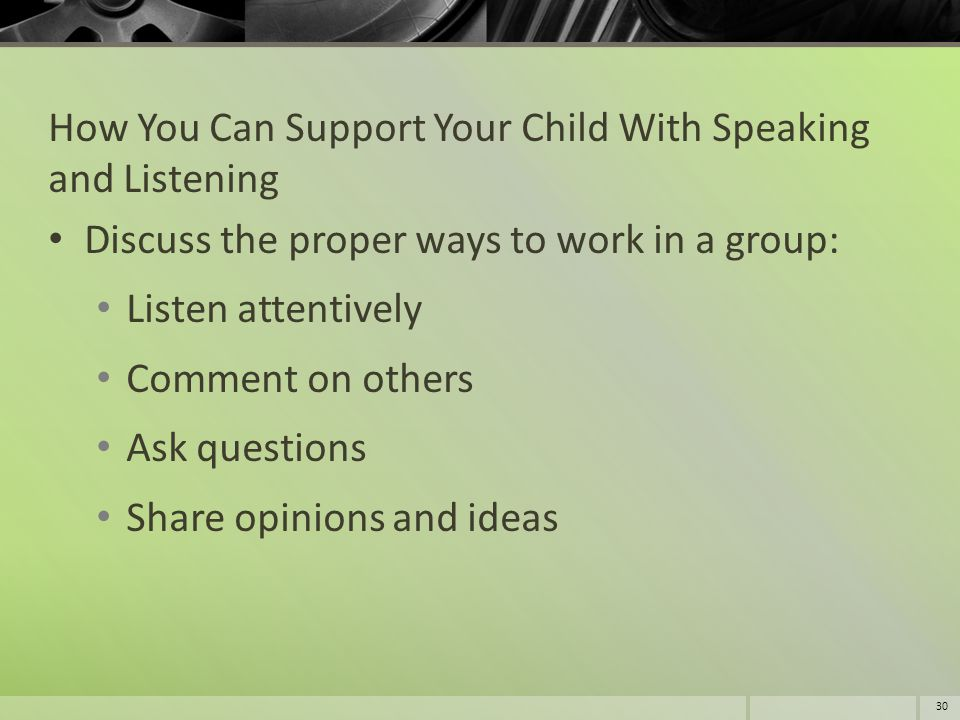 How You Can Support Your Child With Speaking and Listening Discuss the proper ways to work in a group: Listen attentively Comment on others Ask questi