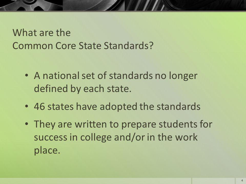 What are the Common Core State Standards? A national set of standards no longer defined by each state. 46 states have adopted the standards They are w