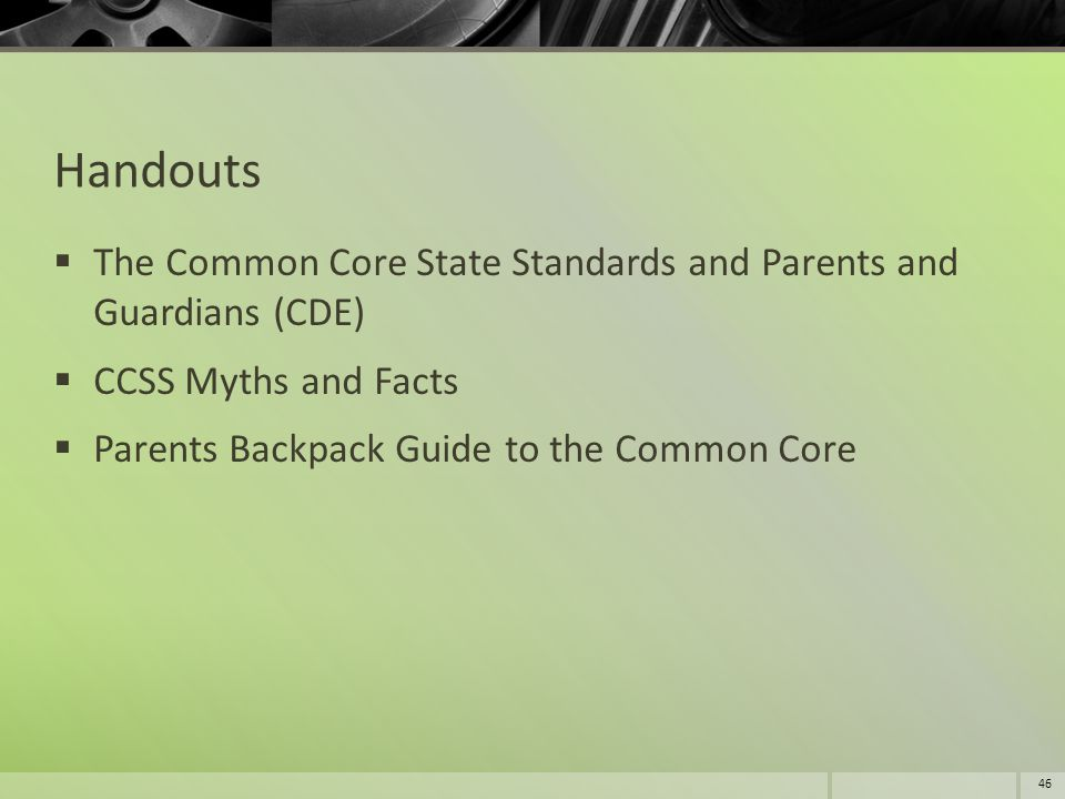 Handouts  The Common Core State Standards and Parents and Guardians (CDE)  CCSS Myths and Facts  Parents Backpack Guide to the Common Core 46