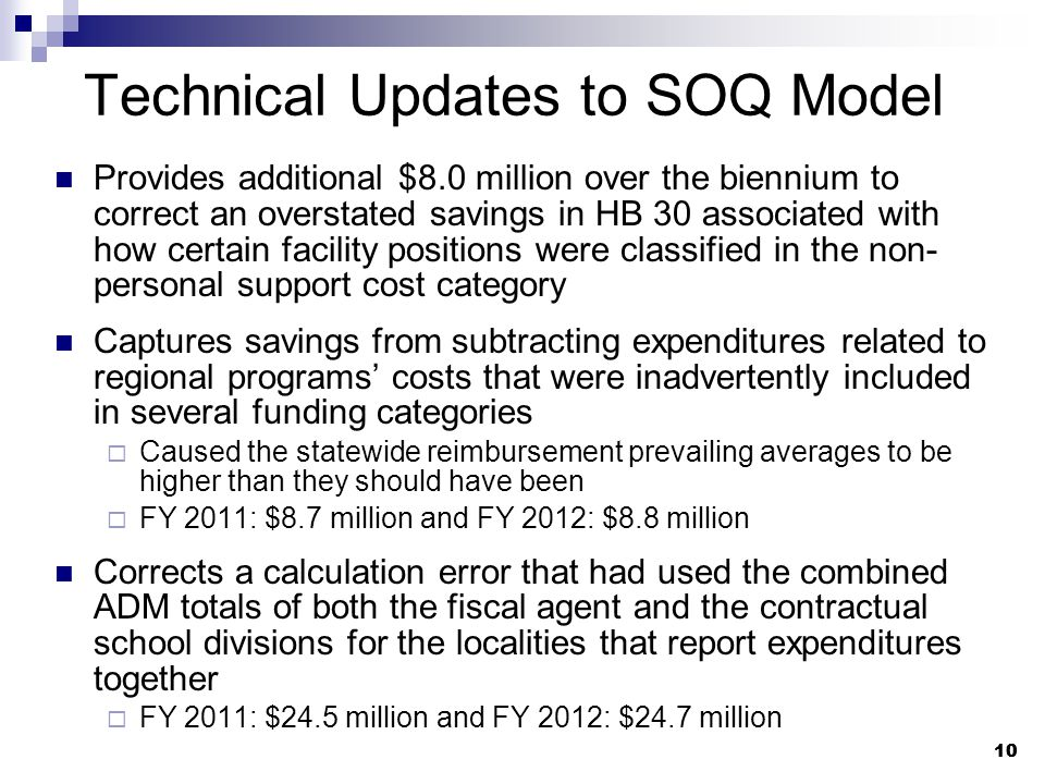 10 Technical Updates to SOQ Model Provides additional $8.0 million over the biennium to correct an overstated savings in HB 30 associated with how certain facility positions were classified in the non- personal support cost category Captures savings from subtracting expenditures related to regional programs' costs that were inadvertently included in several funding categories  Caused the statewide reimbursement prevailing averages to be higher than they should have been  FY 2011: $8.7 million and FY 2012: $8.8 million Corrects a calculation error that had used the combined ADM totals of both the fiscal agent and the contractual school divisions for the localities that report expenditures together  FY 2011: $24.5 million and FY 2012: $24.7 million