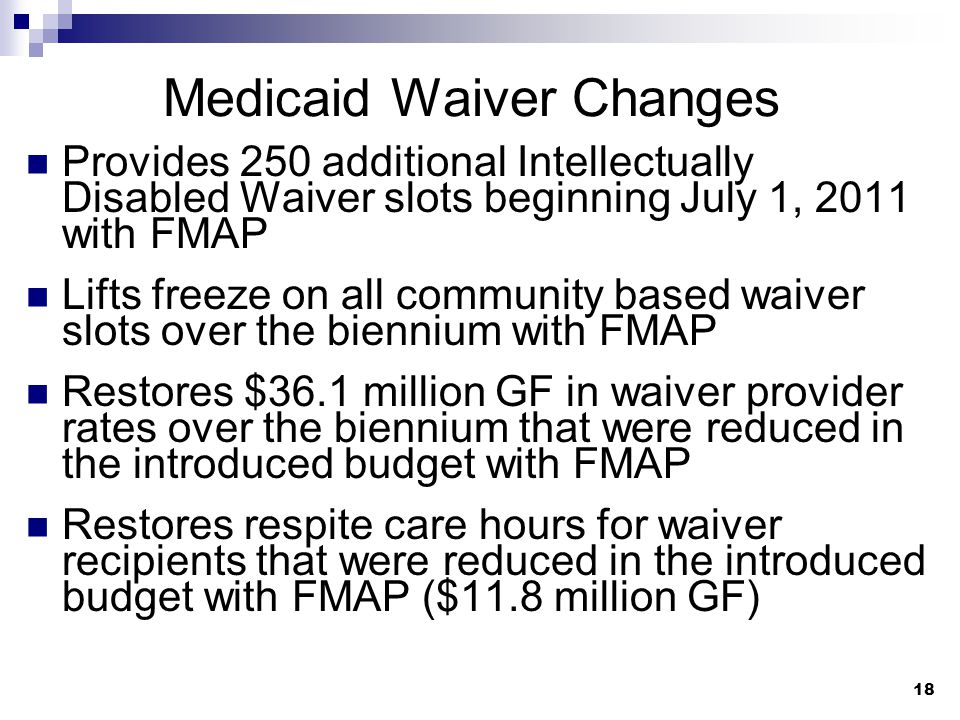 18 Medicaid Waiver Changes Provides 250 additional Intellectually Disabled Waiver slots beginning July 1, 2011 with FMAP Lifts freeze on all community based waiver slots over the biennium with FMAP Restores $36.1 million GF in waiver provider rates over the biennium that were reduced in the introduced budget with FMAP Restores respite care hours for waiver recipients that were reduced in the introduced budget with FMAP ($11.8 million GF)