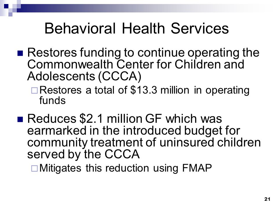 21 Behavioral Health Services Restores funding to continue operating the Commonwealth Center for Children and Adolescents (CCCA)  Restores a total of $13.3 million in operating funds Reduces $2.1 million GF which was earmarked in the introduced budget for community treatment of uninsured children served by the CCCA  Mitigates this reduction using FMAP