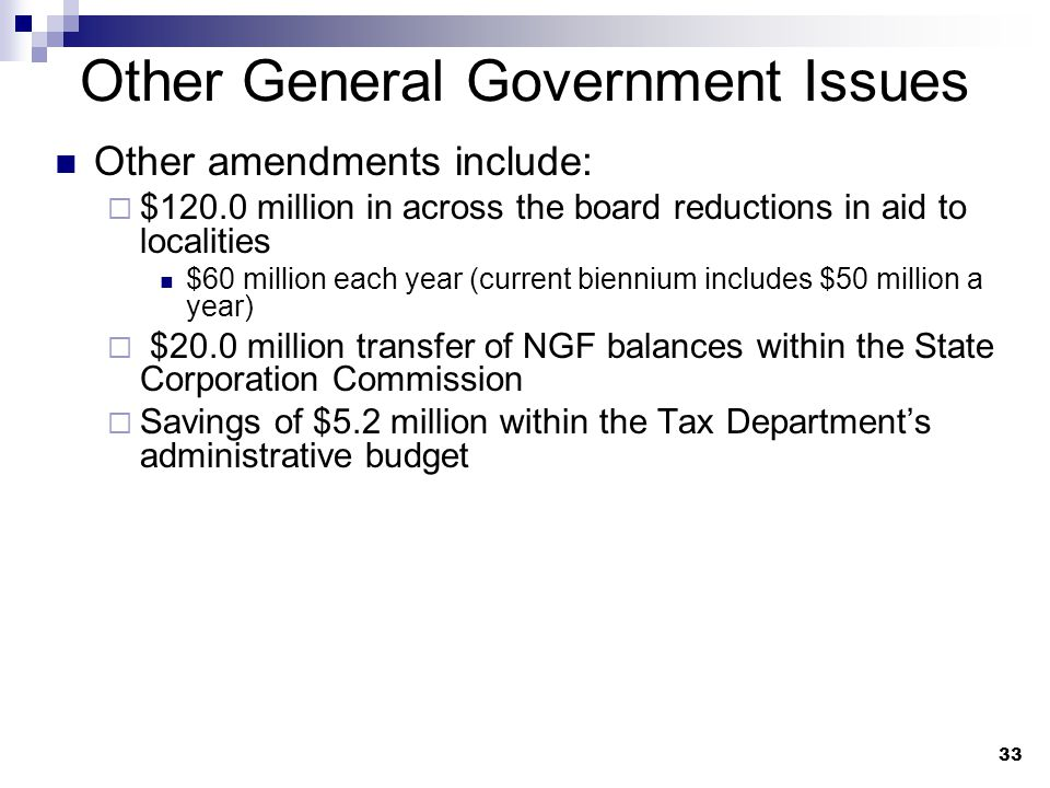 33 Other General Government Issues Other amendments include:  $120.0 million in across the board reductions in aid to localities $60 million each year (current biennium includes $50 million a year)  $20.0 million transfer of NGF balances within the State Corporation Commission  Savings of $5.2 million within the Tax Department's administrative budget