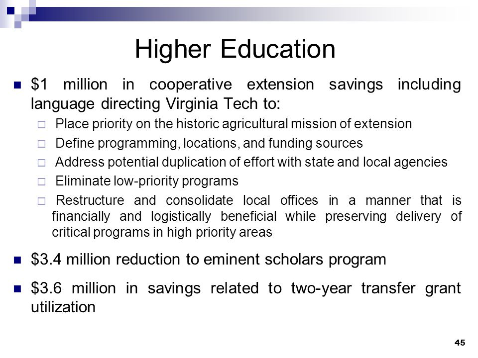 45 Higher Education $1 million in cooperative extension savings including language directing Virginia Tech to:  Place priority on the historic agricultural mission of extension  Define programming, locations, and funding sources  Address potential duplication of effort with state and local agencies  Eliminate low-priority programs  Restructure and consolidate local offices in a manner that is financially and logistically beneficial while preserving delivery of critical programs in high priority areas $3.4 million reduction to eminent scholars program $3.6 million in savings related to two-year transfer grant utilization