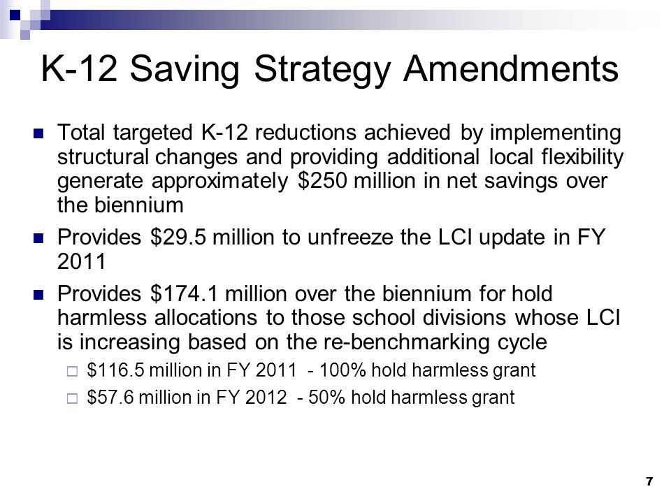 7 7 K-12 Saving Strategy Amendments Total targeted K-12 reductions achieved by implementing structural changes and providing additional local flexibility generate approximately $250 million in net savings over the biennium Provides $29.5 million to unfreeze the LCI update in FY 2011 Provides $174.1 million over the biennium for hold harmless allocations to those school divisions whose LCI is increasing based on the re-benchmarking cycle  $116.5 million in FY 2011 - 100% hold harmless grant  $57.6 million in FY 2012 - 50% hold harmless grant