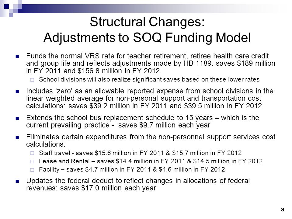 8 8 Structural Changes: Adjustments to SOQ Funding Model Funds the normal VRS rate for teacher retirement, retiree health care credit and group life and reflects adjustments made by HB 1189: saves $189 million in FY 2011 and $156.8 million in FY 2012  School divisions will also realize significant saves based on these lower rates Includes 'zero' as an allowable reported expense from school divisions in the linear weighted average for non-personal support and transportation cost calculations: saves $39.2 million in FY 2011 and $39.5 million in FY 2012 Extends the school bus replacement schedule to 15 years – which is the current prevailing practice - saves $9.7 million each year Eliminates certain expenditures from the non-personnel support services cost calculations:  Staff travel - saves $15.6 million in FY 2011 & $15.7 million in FY 2012  Lease and Rental – saves $14.4 million in FY 2011 & $14.5 million in FY 2012  Facility – saves $4.7 million in FY 2011 & $4.6 million in FY 2012 Updates the federal deduct to reflect changes in allocations of federal revenues: saves $17.0 million each year
