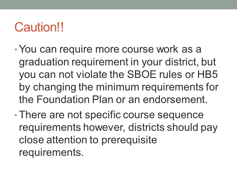 Caution!! You can require more course work as a graduation requirement in your district, but you can not violate the SBOE rules or HB5 by changing the