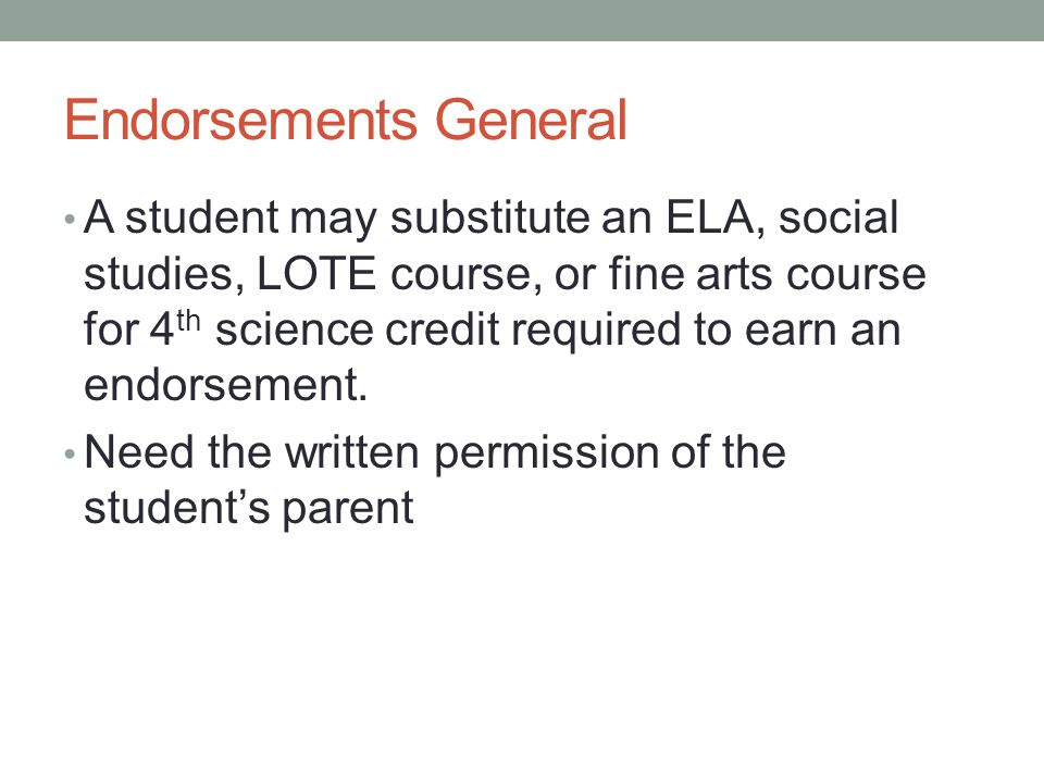 Endorsements General A student may substitute an ELA, social studies, LOTE course, or fine arts course for 4 th science credit required to earn an endorsement.