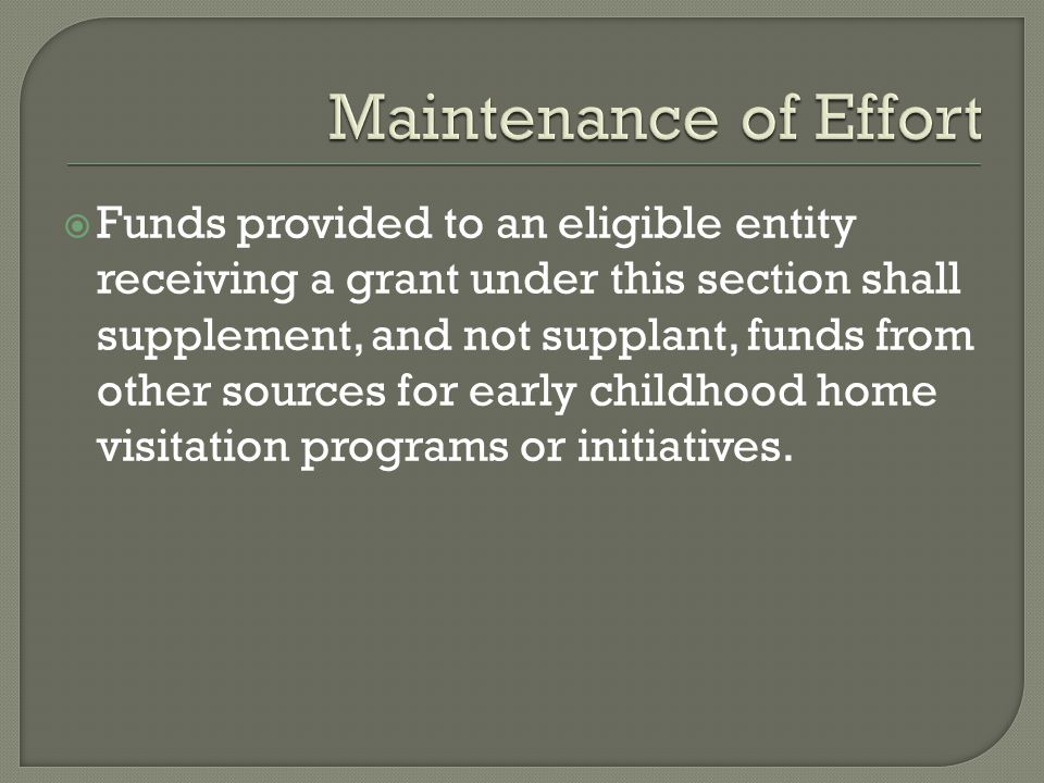  Funds provided to an eligible entity receiving a grant under this section shall supplement, and not supplant, funds from other sources for early childhood home visitation programs or initiatives.