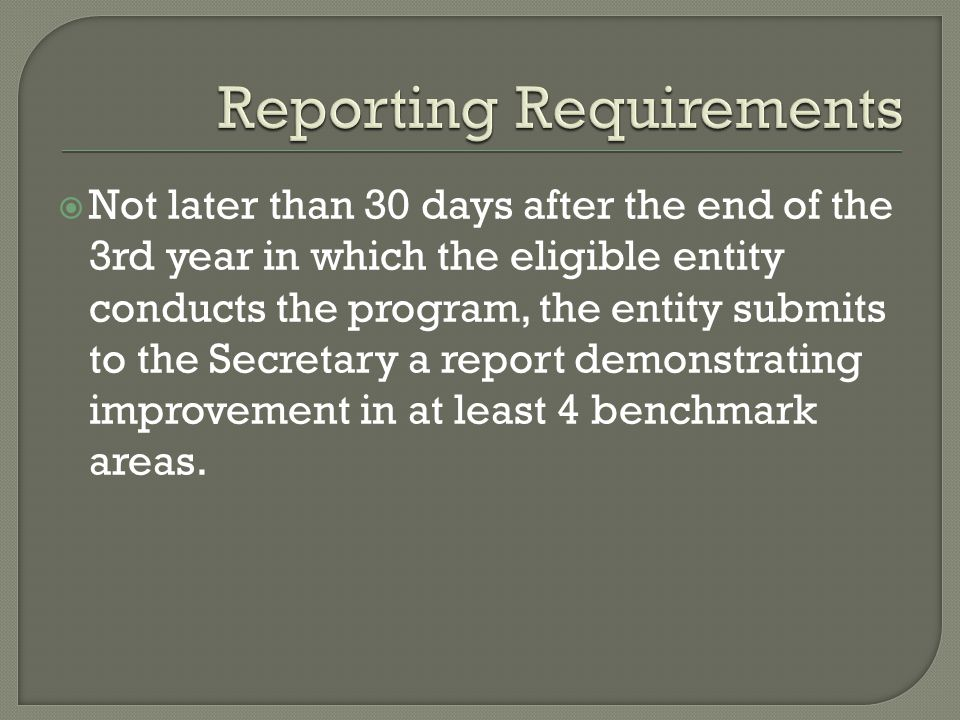  Not later than 30 days after the end of the 3rd year in which the eligible entity conducts the program, the entity submits to the Secretary a report demonstrating improvement in at least 4 benchmark areas.