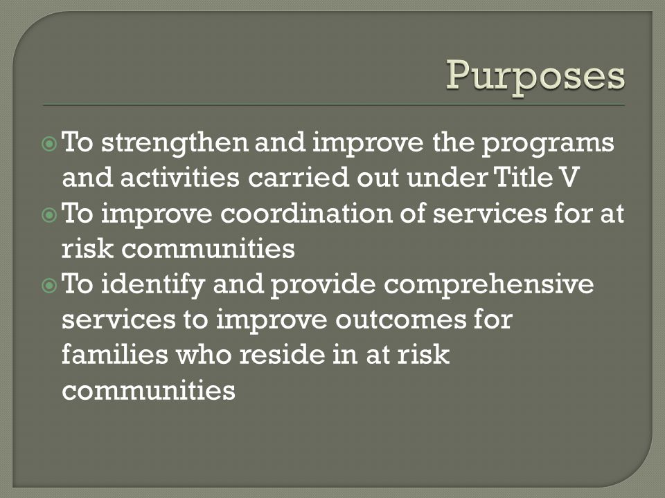  To strengthen and improve the programs and activities carried out under Title V  To improve coordination of services for at risk communities  To identify and provide comprehensive services to improve outcomes for families who reside in at risk communities
