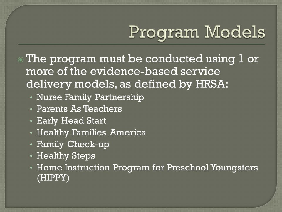  The program must be conducted using 1 or more of the evidence-based service delivery models, as defined by HRSA: Nurse Family Partnership Parents As Teachers Early Head Start Healthy Families America Family Check-up Healthy Steps Home Instruction Program for Preschool Youngsters (HIPPY)