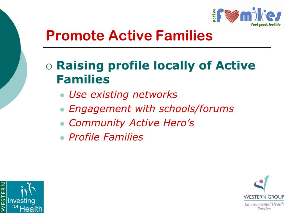 Promote Active Families  Raising profile locally of Active Families Use existing networks Engagement with schools/forums Community Active Hero's Profile Families