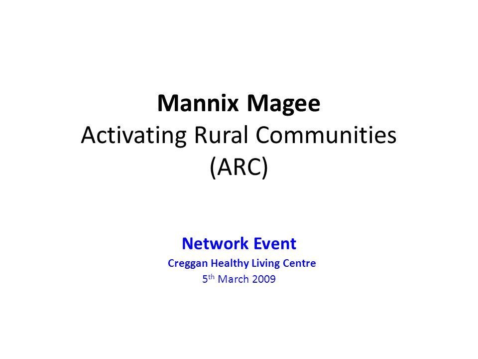 Mannix Magee Activating Rural Communities (ARC) Network Event Creggan Healthy Living Centre 5 th March 2009