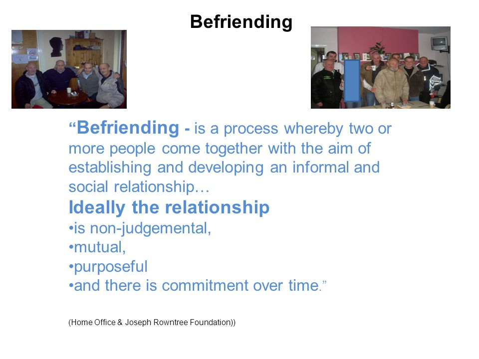 Befriending Befriending - is a process whereby two or more people come together with the aim of establishing and developing an informal and social relationship… Ideally the relationship is non-judgemental, mutual, purposeful and there is commitment over time. (Home Office & Joseph Rowntree Foundation))