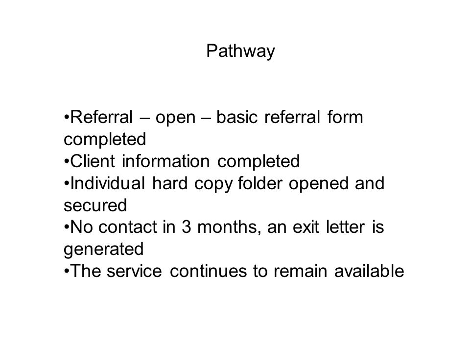 Referral – open – basic referral form completed Client information completed Individual hard copy folder opened and secured No contact in 3 months, an exit letter is generated The service continues to remain available Pathway
