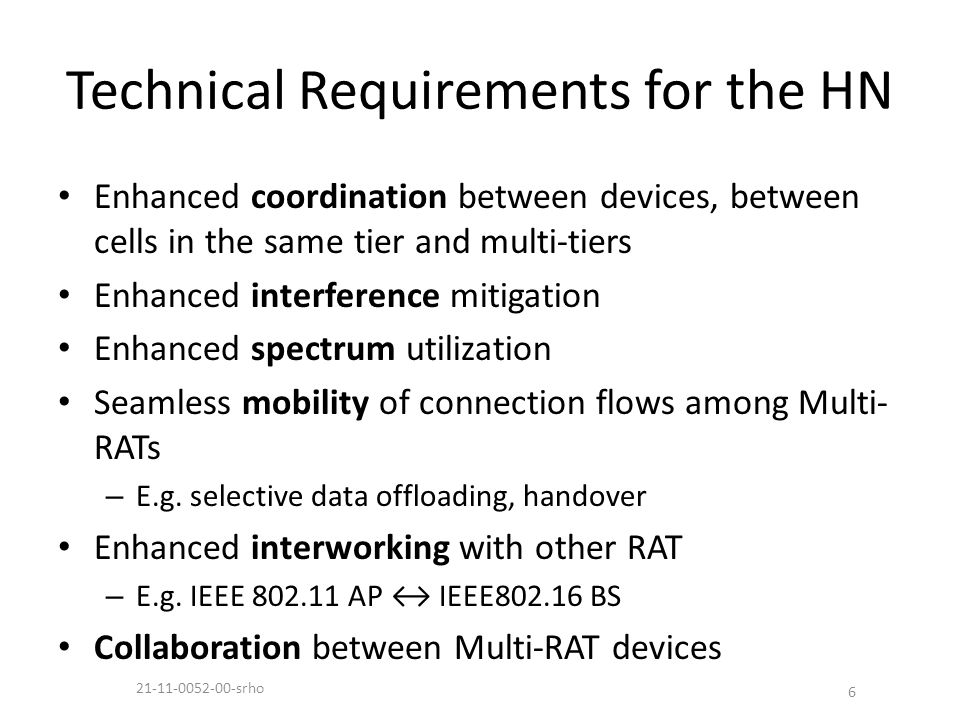 Technical Requirements for the HN Enhanced coordination between devices, between cells in the same tier and multi-tiers Enhanced interference mitigation Enhanced spectrum utilization Seamless mobility of connection flows among Multi- RATs – E.g.