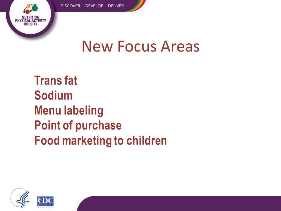 New Focus Areas Trans fat Sodium Menu labeling Point of purchase Food marketing to children