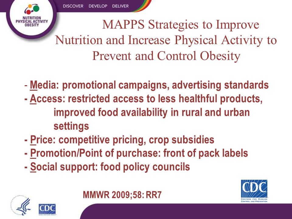 - Media: promotional campaigns, advertising standards - Access: restricted access to less healthful products, improved food availability in rural and urban settings - Price: competitive pricing, crop subsidies - Promotion/Point of purchase: front of pack labels - Social support: food policy councils MMWR 2009;58: RR7 MAPPS Strategies to Improve Nutrition and Increase Physical Activity to Prevent and Control Obesity