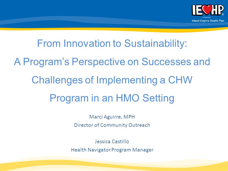 Marci Aguirre, MPH Director of Community Outreach Jessica Castillo Health Navigator Program Manager From Innovation to Sustainability: A Program's Perspective on Successes and Challenges of Implementing a CHW Program in an HMO Setting