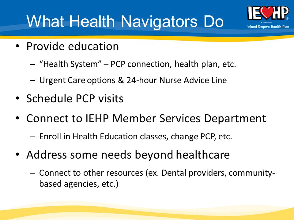 "Provide education – ""Health System"" – PCP connection, health plan, etc. – Urgent Care options & 24-hour Nurse Advice Line Schedule PCP visits Connect"