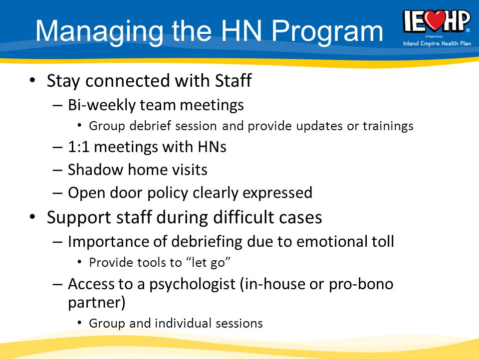 Managing the HN Program Stay connected with Staff – Bi-weekly team meetings Group debrief session and provide updates or trainings – 1:1 meetings with HNs – Shadow home visits – Open door policy clearly expressed Support staff during difficult cases – Importance of debriefing due to emotional toll Provide tools to let go – Access to a psychologist (in-house or pro-bono partner) Group and individual sessions